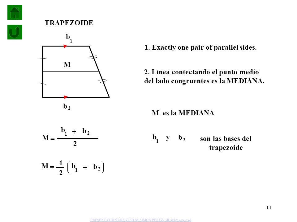 11 M b 1 b 2 2 = + M = b 1 b 2 + 1 2 1. Exactly one pair of parallel sides. TRAPEZOIDE 2. Línea contectando el punto medio del lado congruentes es la