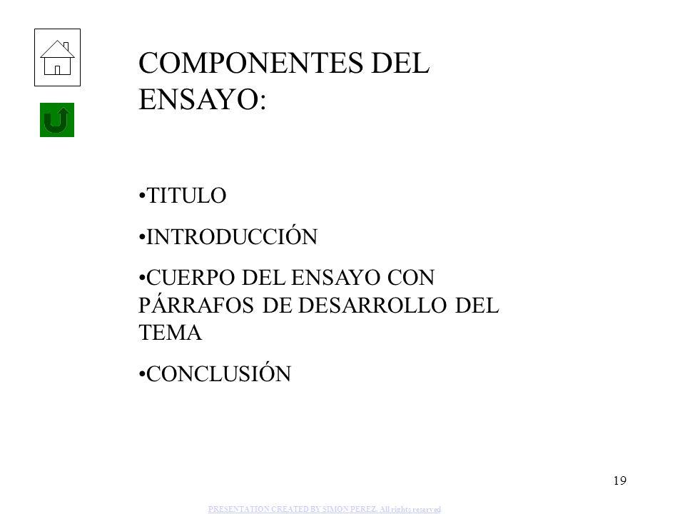 19 COMPONENTES DEL ENSAYO: TITULO INTRODUCCIÓN CUERPO DEL ENSAYO CON PÁRRAFOS DE DESARROLLO DEL TEMA CONCLUSIÓN PRESENTATION CREATED BY SIMON PEREZ. A