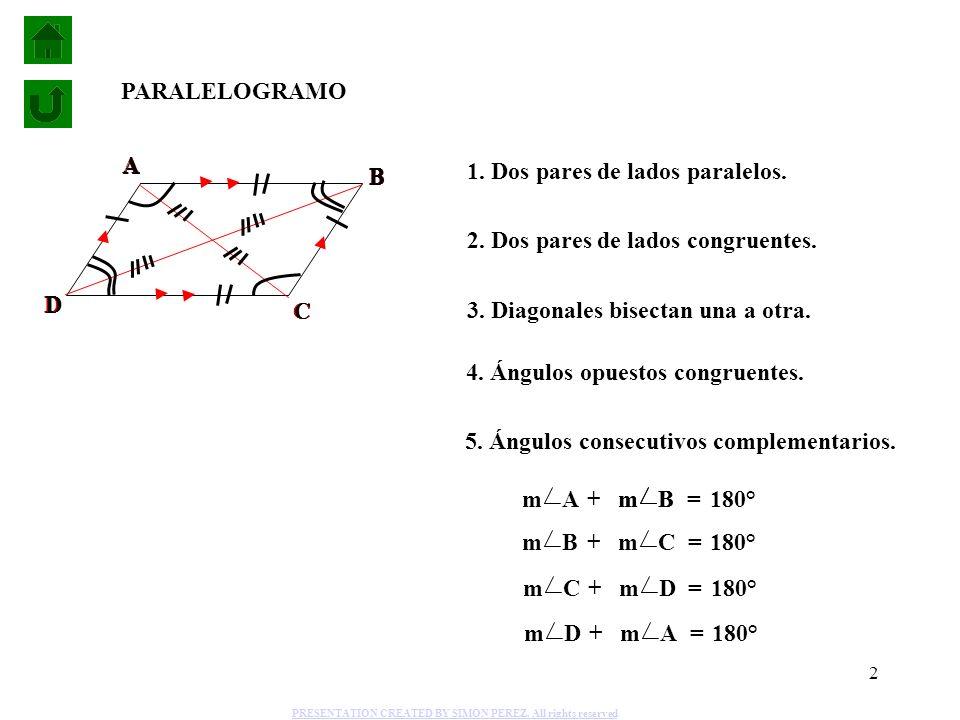 2 1. Dos pares de lados paralelos. 2. Dos pares de lados congruentes. 3. Diagonales bisectan una a otra. 4. Ángulos opuestos congruentes. A D B C PARA