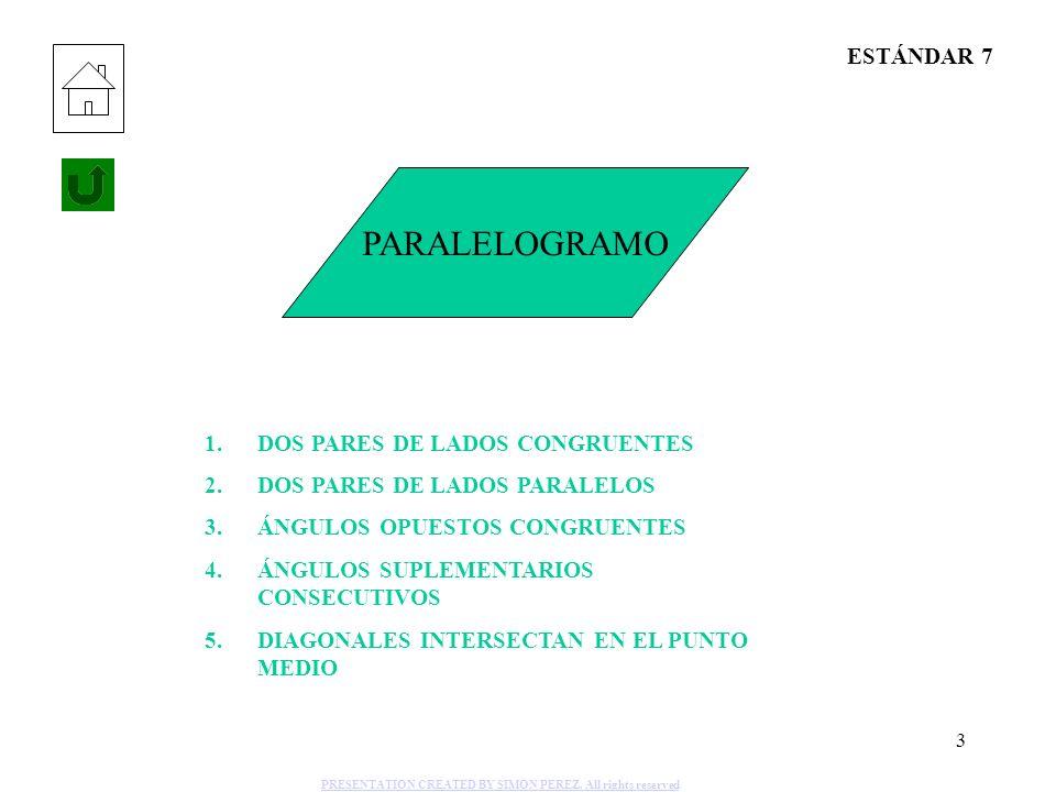 3 PARALELOGRAMO 1.DOS PARES DE LADOS CONGRUENTES 2.DOS PARES DE LADOS PARALELOS 3.ÁNGULOS OPUESTOS CONGRUENTES 4.ÁNGULOS SUPLEMENTARIOS CONSECUTIVOS 5