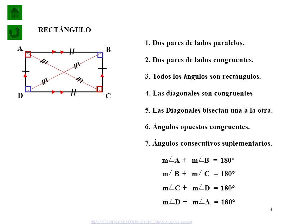 4 1. Dos pares de lados paralelos. 2. Dos pares de lados congruentes. 5. Las Diagonales bisectan una a la otra. 6. Ángulos opuestos congruentes. 7. Án
