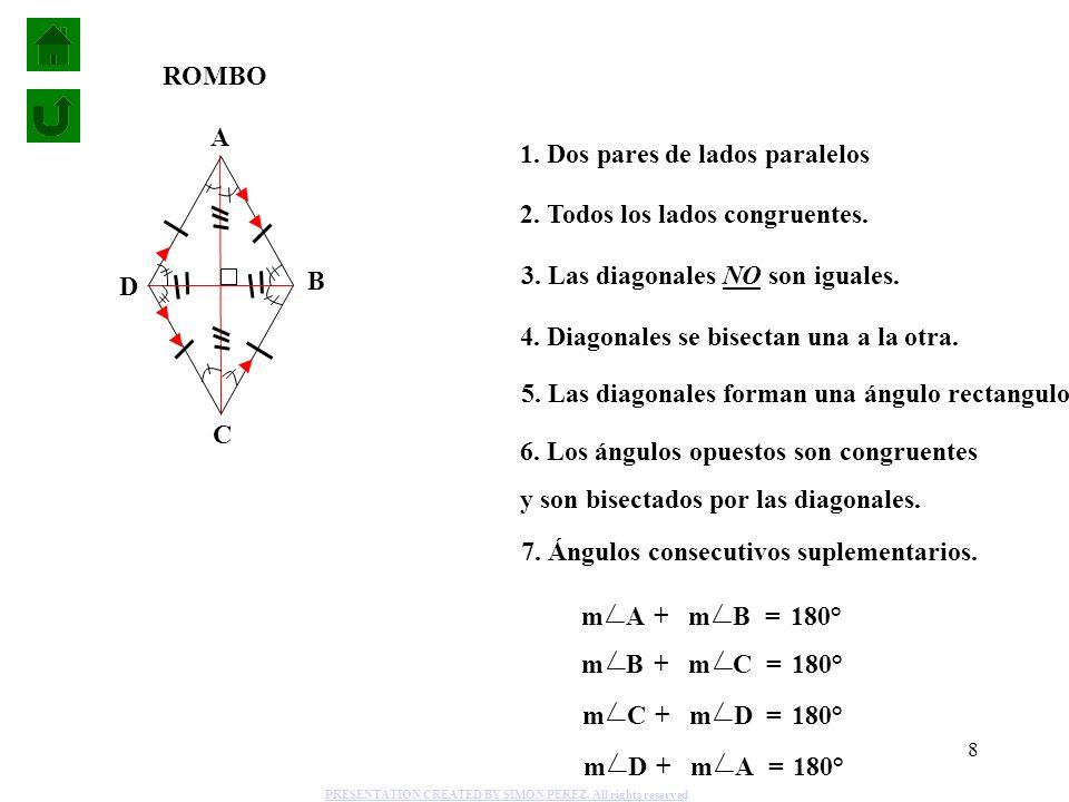 8 1. Dos pares de lados paralelos 2. Todos los lados congruentes. 4. Diagonales se bisectan una a la otra. 6. Los ángulos opuestos son congruentes y s