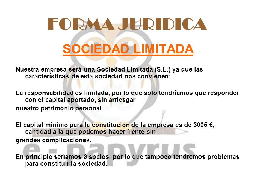 FORMA JURIDICA SOCIEDAD LIMITADA Nuestra empresa será una Sociedad Limitada (S.L.) ya que las características de esta sociedad nos convienen: La respo