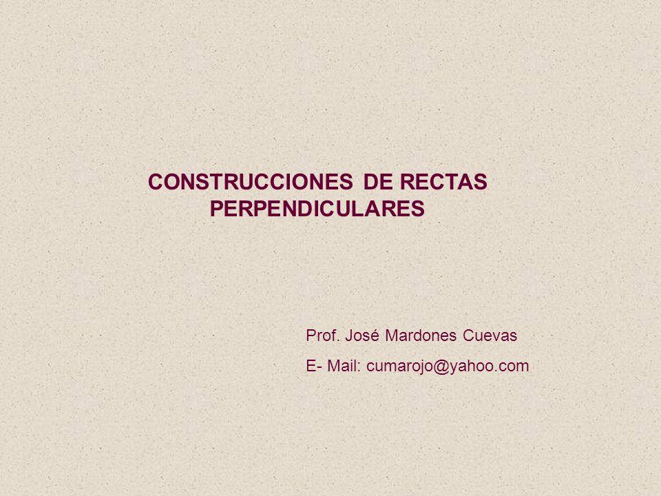 CONSTRUCCIONES DE RECTAS PERPENDICULARES Prof. José Mardones Cuevas E- Mail: cumarojo@yahoo.com