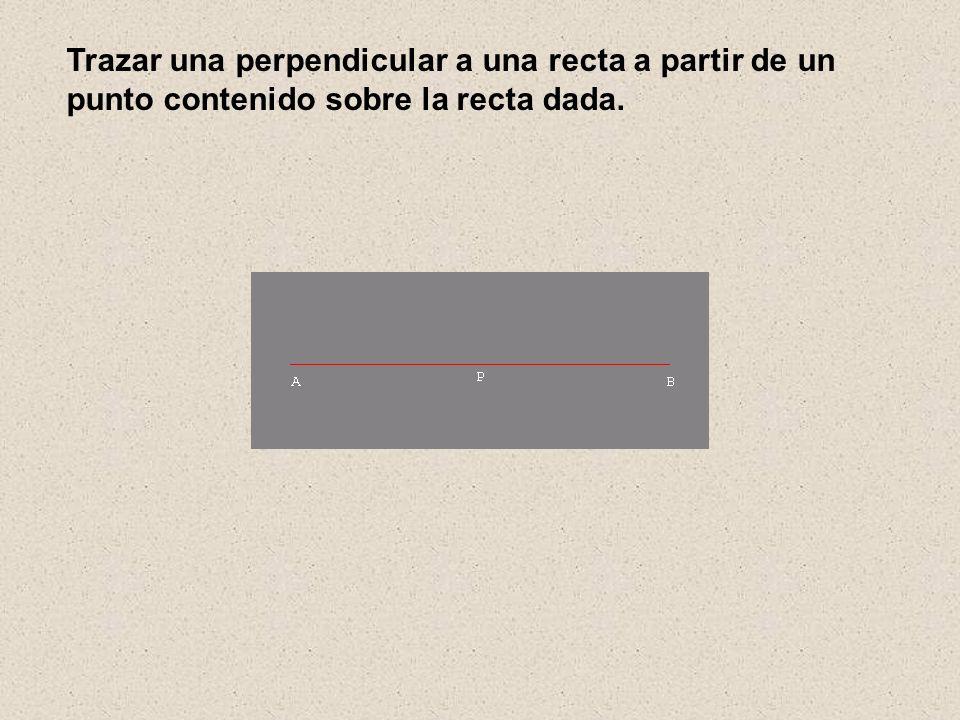 Trazar una perpendicular a una recta a partir de un punto contenido sobre la recta dada.