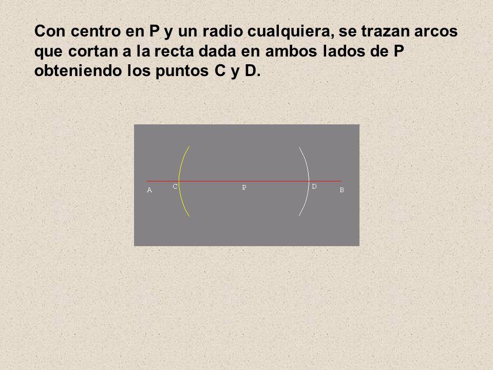 Con centro en P y un radio cualquiera, se trazan arcos que cortan a la recta dada en ambos lados de P obteniendo los puntos C y D.