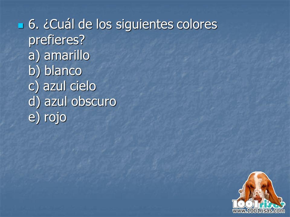 6. ¿Cuál de los siguientes colores prefieres? a) amarillo b) blanco c) azul cielo d) azul obscuro e) rojo 6. ¿Cuál de los siguientes colores prefieres
