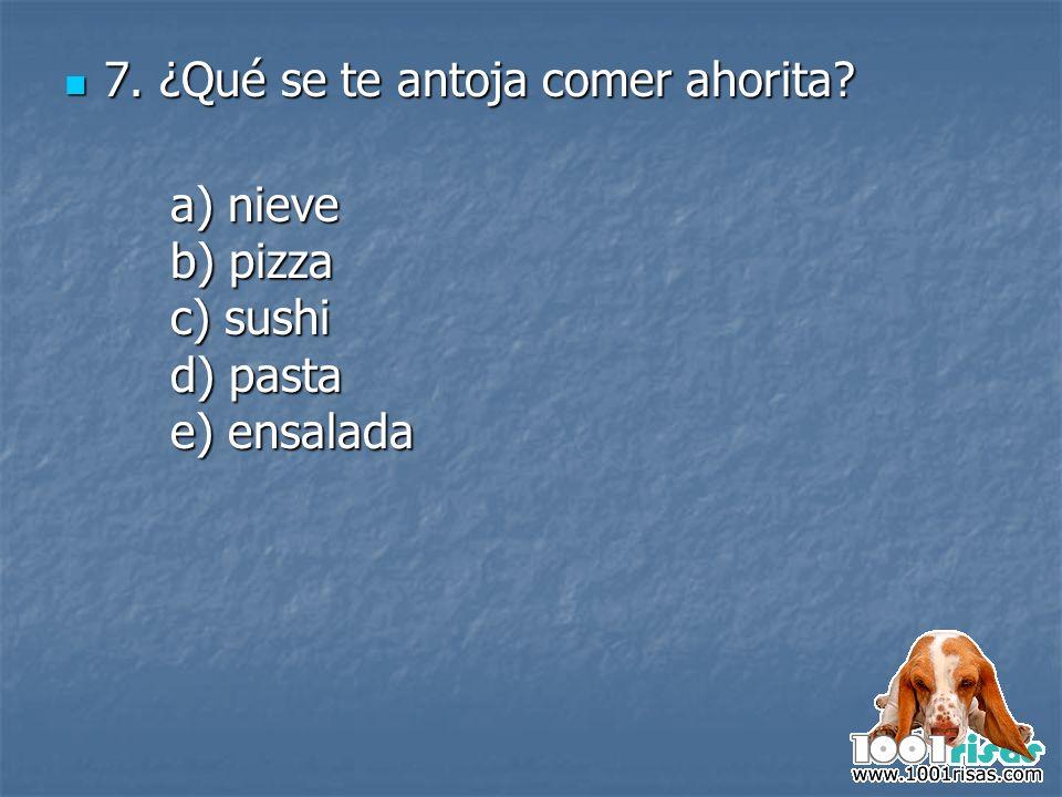 7. ¿Qué se te antoja comer ahorita? 7. ¿Qué se te antoja comer ahorita? a) nieve b) pizza c) sushi d) pasta e) ensalada