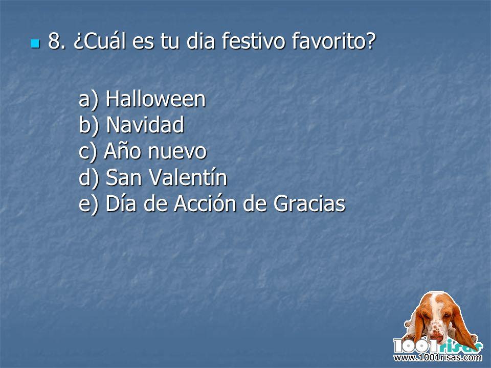 8. ¿Cuál es tu dia festivo favorito? 8. ¿Cuál es tu dia festivo favorito? a) Halloween b) Navidad c) Año nuevo d) San Valentín e) Día de Acción de Gra