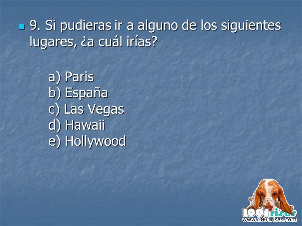 9. Si pudieras ir a alguno de los siguientes lugares, ¿a cuál irías? 9. Si pudieras ir a alguno de los siguientes lugares, ¿a cuál irías? a) Paris b)