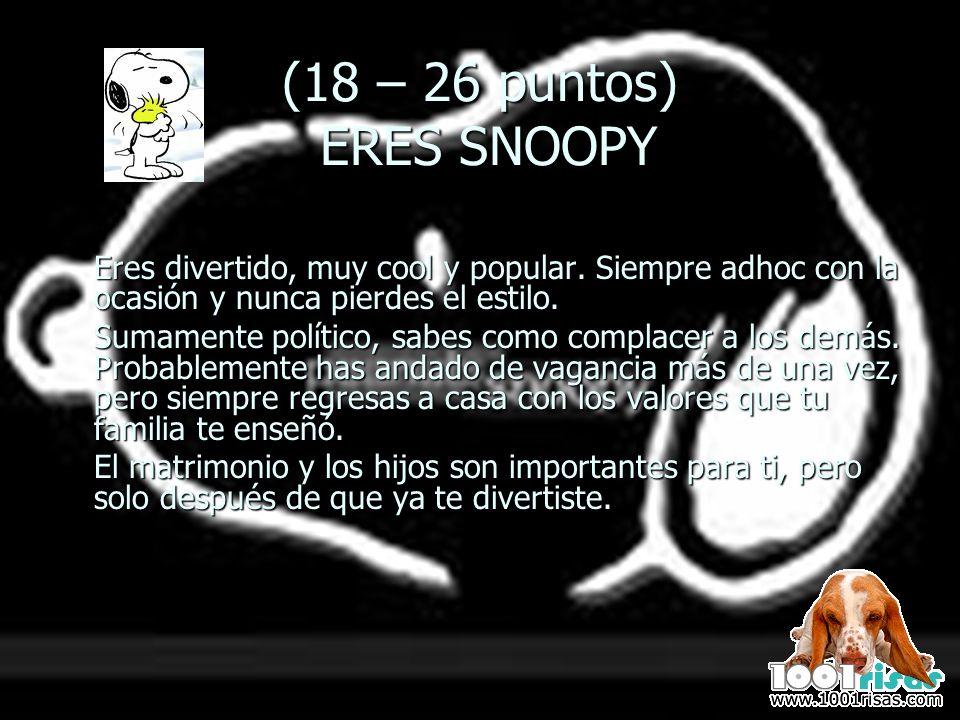 (18 – 26 puntos) ERES SNOOPY Eres divertido, muy cool y popular. Siempre adhoc con la ocasión y nunca pierdes el estilo. Sumamente político, sabes com