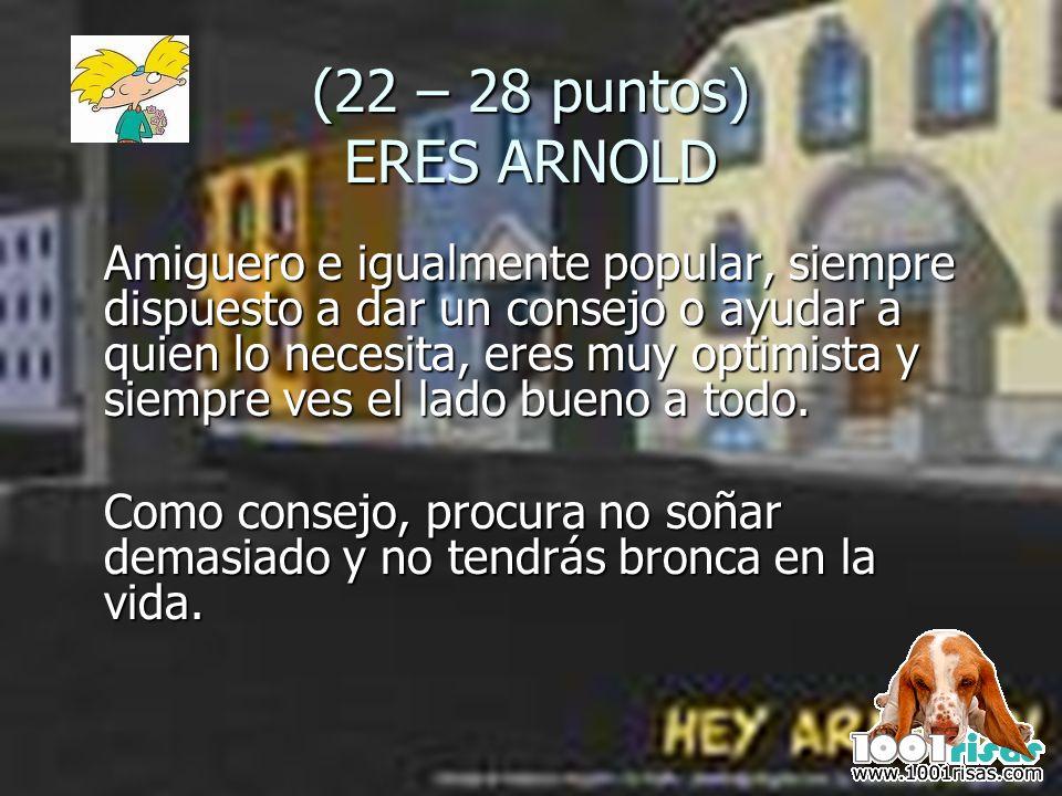 (22 – 28 puntos) ERES ARNOLD Amiguero e igualmente popular, siempre dispuesto a dar un consejo o ayudar a quien lo necesita, eres muy optimista y siem