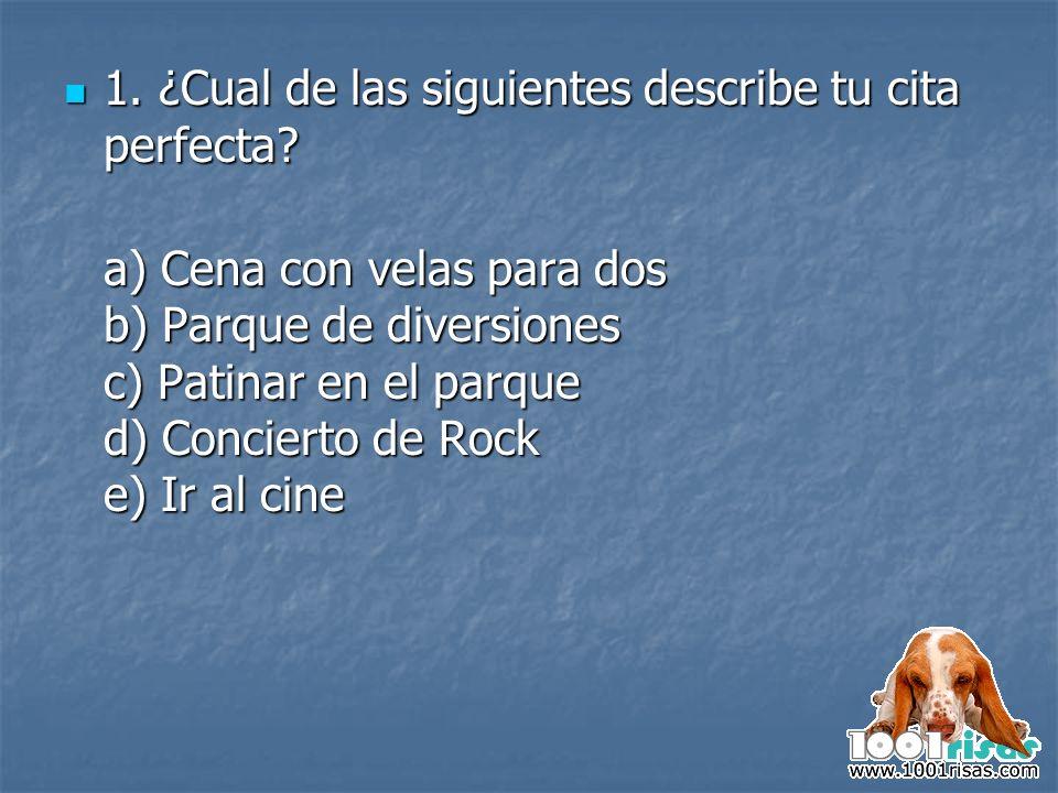 1. ¿Cual de las siguientes describe tu cita perfecta? 1. ¿Cual de las siguientes describe tu cita perfecta? a) Cena con velas para dos b) Parque de di