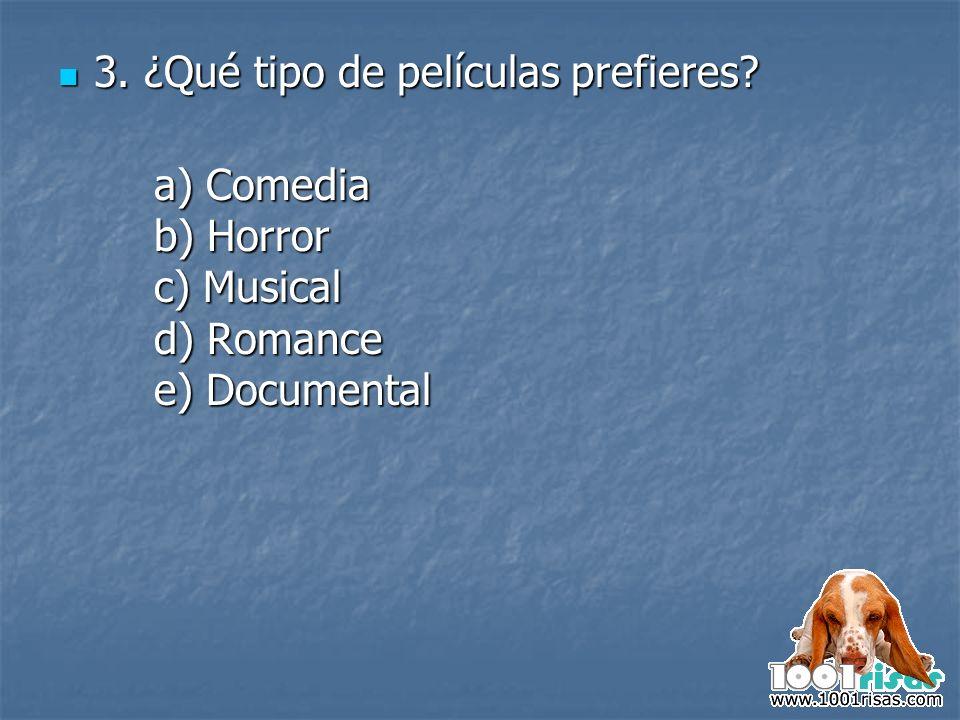 3. ¿Qué tipo de películas prefieres? 3. ¿Qué tipo de películas prefieres? a) Comedia b) Horror c) Musical d) Romance e) Documental