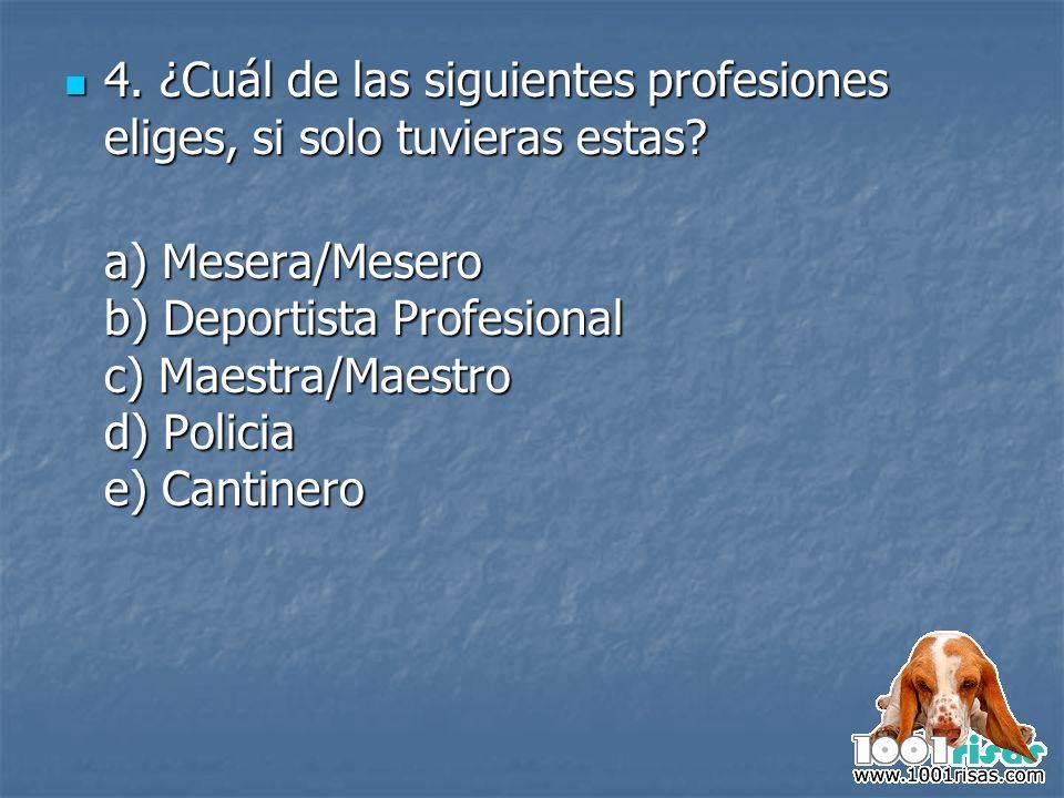 4. ¿Cuál de las siguientes profesiones eliges, si solo tuvieras estas? 4. ¿Cuál de las siguientes profesiones eliges, si solo tuvieras estas? a) Meser