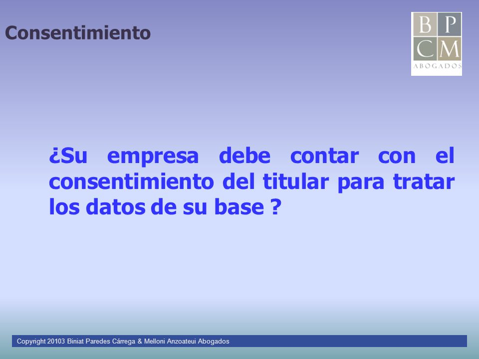 Consentimiento ¿Su empresa debe contar con el consentimiento del titular para tratar los datos de su base ? Copyright 20103 Biniat Paredes Cárrega & M