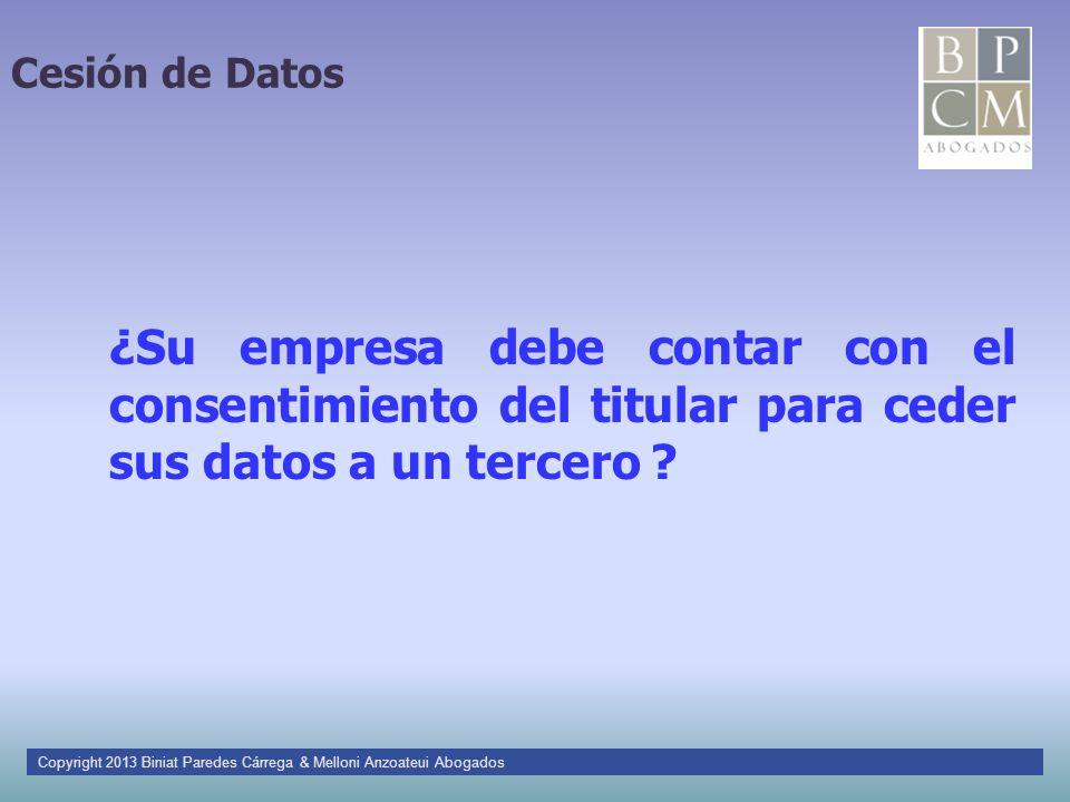 Cesión de Datos ¿Su empresa debe contar con el consentimiento del titular para ceder sus datos a un tercero ? Copyright 2013 Biniat Paredes Cárrega &