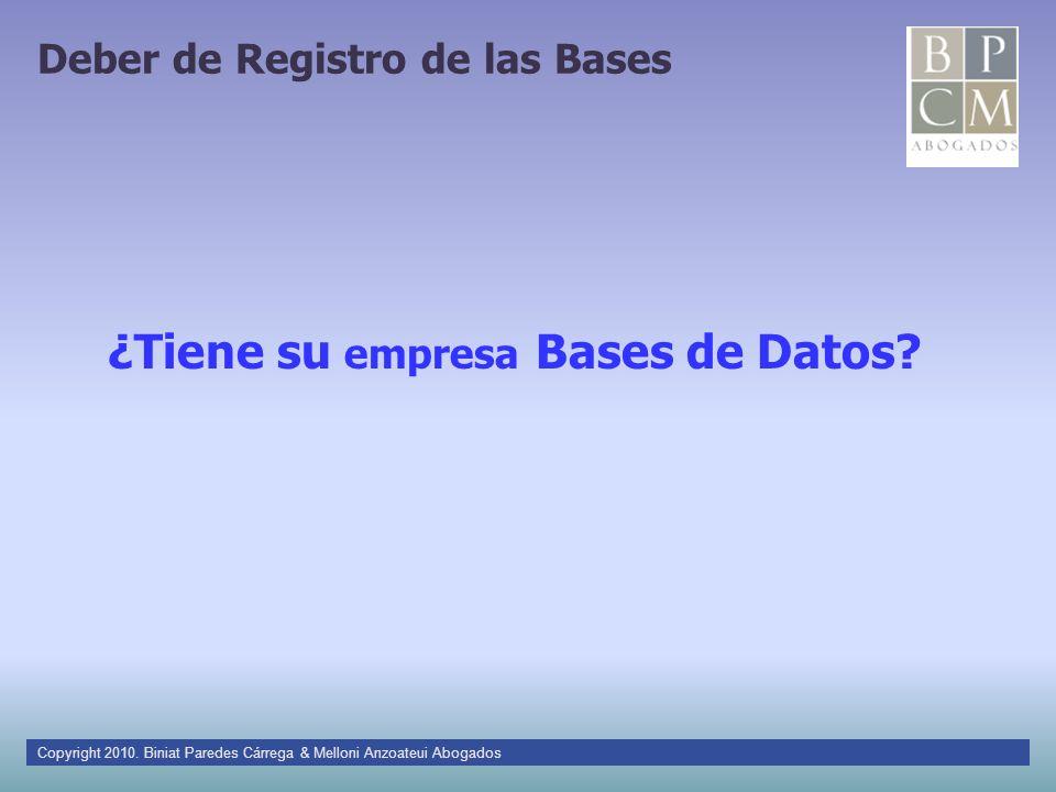 Deber de Registro de las Bases ¿Tiene su empresa Bases de Datos? Copyright 2010. Biniat Paredes Cárrega & Melloni Anzoateui Abogados