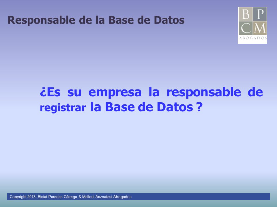 Responsable de la Base de Datos ¿Es su empresa la responsable de registrar la Base de Datos ? Copyright 2013. Biniat Paredes Cárrega & Melloni Anzoate