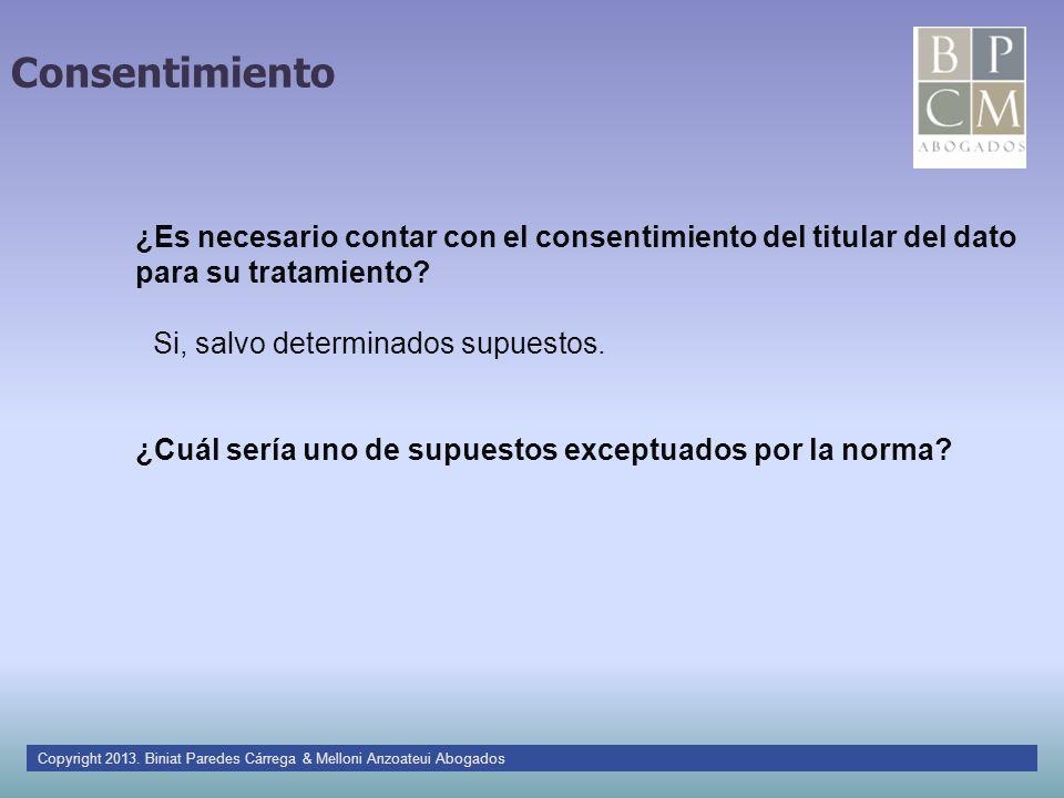 Consentimiento Si, salvo determinados supuestos. ¿Es necesario contar con el consentimiento del titular del dato para su tratamiento? ¿Cuál sería uno