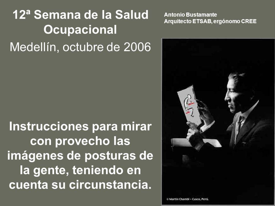 12ª Semana de la Salud Ocupacional Medellín, octubre de 2006 Instrucciones para mirar con provecho las imágenes de posturas de la gente, teniendo en cuenta su circunstancia.