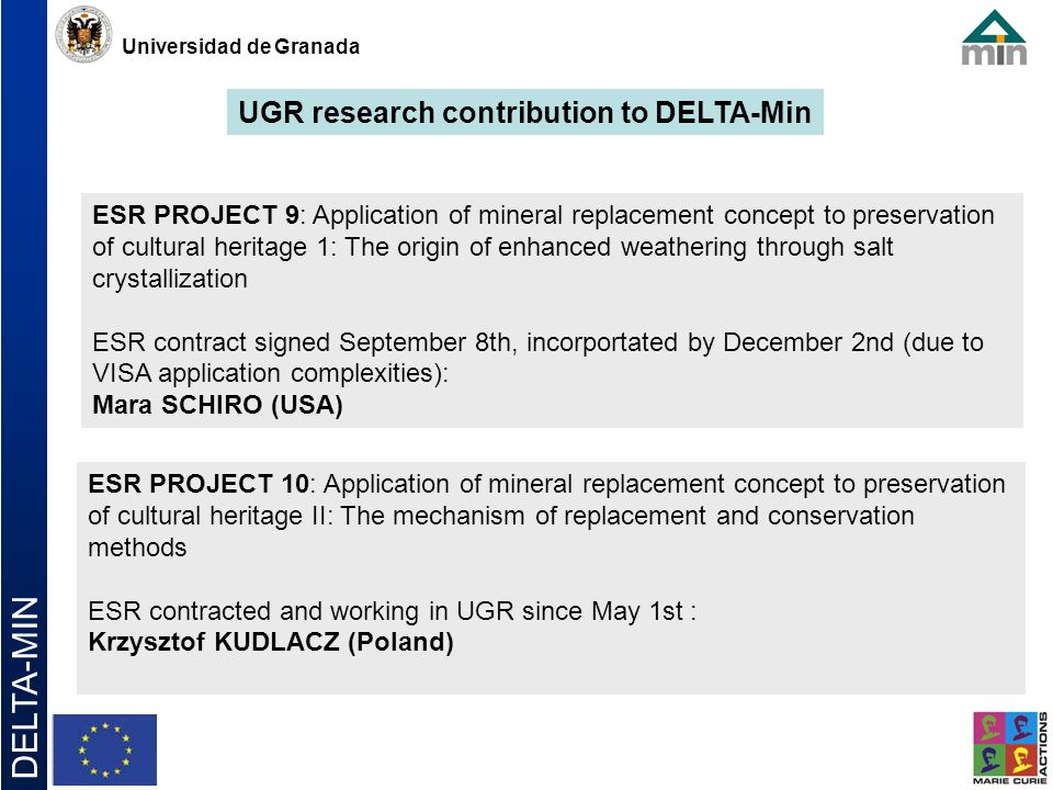 Universidad de Granada DELTA-MIN ESR PROJECT 9: Application of mineral replacement concept to preservation of cultural heritage 1: The origin of enhanced weathering through salt crystallization ESR contract signed September 8th, incorportated by December 2nd (due to VISA application complexities): Mara SCHIRO (USA) ESR PROJECT 10: Application of mineral replacement concept to preservation of cultural heritage II: The mechanism of replacement and conservation methods ESR contracted and working in UGR since May 1st : Krzysztof KUDLACZ (Poland) UGR research contribution to DELTA-Min