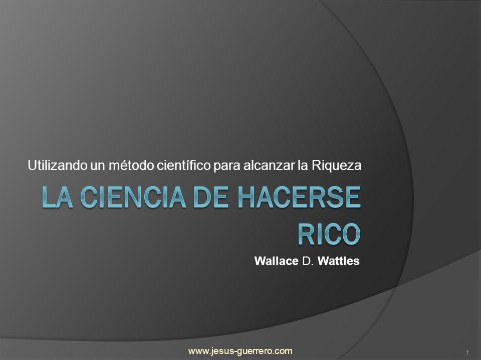 Introducción Este es un resumen del maravilloso libro La Ciencia de Hacerse Rico escrito por Wallace Wattles en 1910, en el cual explica un método científico y seguro para alcanzar la riqueza.