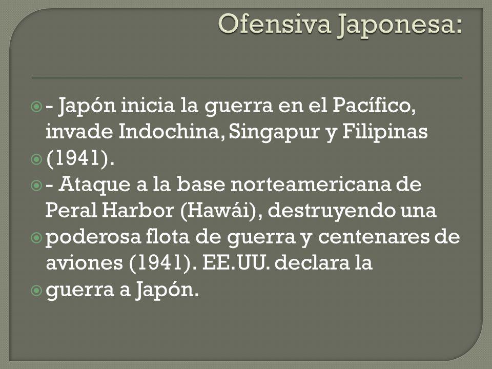 - Japón inicia la guerra en el Pacífico, invade Indochina, Singapur y Filipinas (1941). - Ataque a la base norteamericana de Peral Harbor (Hawái), des