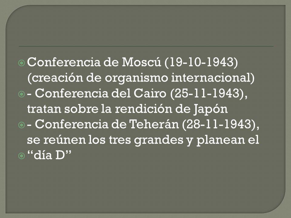 Conferencia de Moscú (19-10-1943) (creación de organismo internacional) - Conferencia del Cairo (25-11-1943), tratan sobre la rendición de Japón - Con