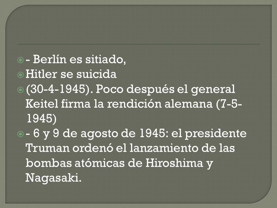 - Berlín es sitiado, Hitler se suicida (30-4-1945). Poco después el general Keitel firma la rendición alemana (7-5- 1945) - 6 y 9 de agosto de 1945: e