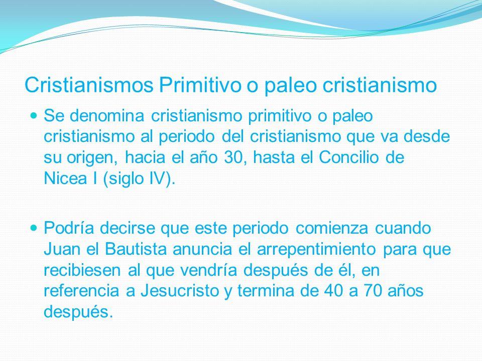 Cristianismos Primitivo o paleo cristianismo Se denomina cristianismo primitivo o paleo cristianismo al periodo del cristianismo que va desde su origen, hacia el año 30, hasta el Concilio de Nicea I (siglo IV).