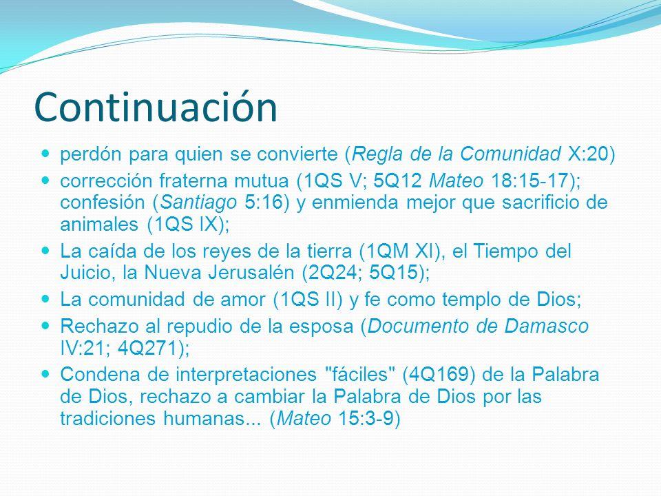Continuación perdón para quien se convierte (Regla de la Comunidad X:20) corrección fraterna mutua (1QS V; 5Q12 Mateo 18:15-17); confesión (Santiago 5:16) y enmienda mejor que sacrificio de animales (1QS IX); La caída de los reyes de la tierra (1QM XI), el Tiempo del Juicio, la Nueva Jerusalén (2Q24; 5Q15); La comunidad de amor (1QS II) y fe como templo de Dios; Rechazo al repudio de la esposa (Documento de Damasco IV:21; 4Q271); Condena de interpretaciones fáciles (4Q169) de la Palabra de Dios, rechazo a cambiar la Palabra de Dios por las tradiciones humanas...