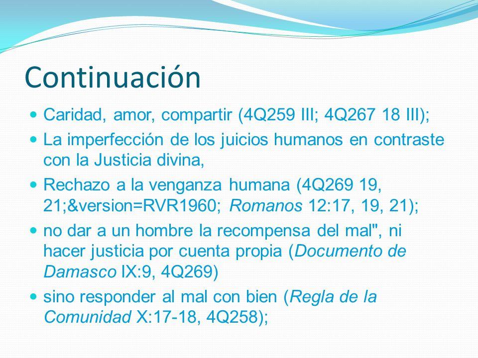 Continuación Caridad, amor, compartir (4Q259 III; 4Q267 18 III); La imperfección de los juicios humanos en contraste con la Justicia divina, Rechazo a la venganza humana (4Q269 19, 21;&version=RVR1960; Romanos 12:17, 19, 21); no dar a un hombre la recompensa del mal , ni hacer justicia por cuenta propia (Documento de Damasco IX:9, 4Q269) sino responder al mal con bien (Regla de la Comunidad X:17-18, 4Q258);