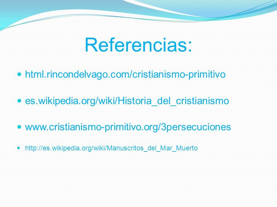 Referencias: html.rincondelvago.com/cristianismo-primitivo es.wikipedia.org/wiki/Historia_del_cristianismo www.cristianismo-primitivo.org/3persecuciones http://es.wikipedia.org/wiki/Manuscritos_del_Mar_Muerto