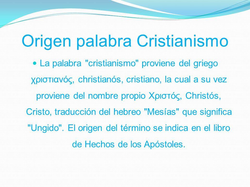 Origen palabra Cristianismo La palabra cristianismo proviene del griego χριστιανός, christianós, cristiano, la cual a su vez proviene del nombre propio Χριστός, Christós, Cristo, traducción del hebreo Mesías que significa Ungido .