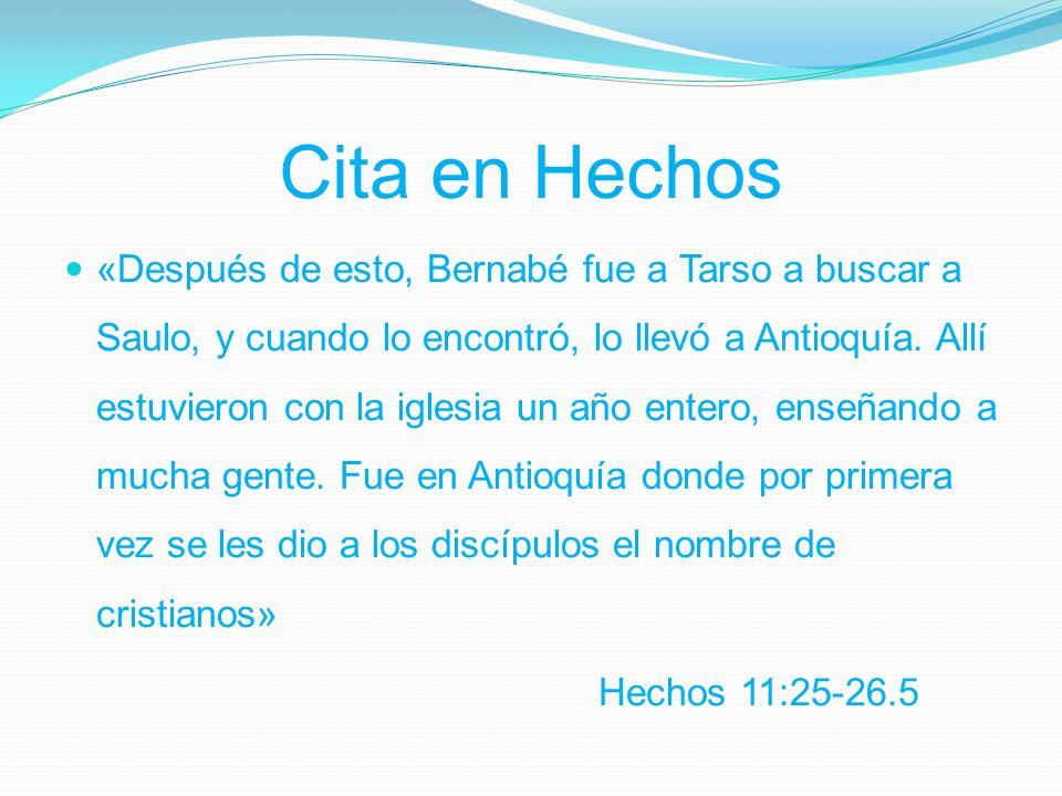 Cita en Hechos «Después de esto, Bernabé fue a Tarso a buscar a Saulo, y cuando lo encontró, lo llevó a Antioquía.