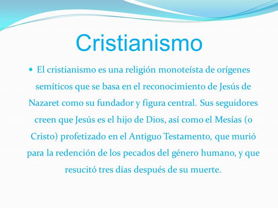 Cristianismo El cristianismo es una religión monoteísta de orígenes semíticos que se basa en el reconocimiento de Jesús de Nazaret como su fundador y figura central.