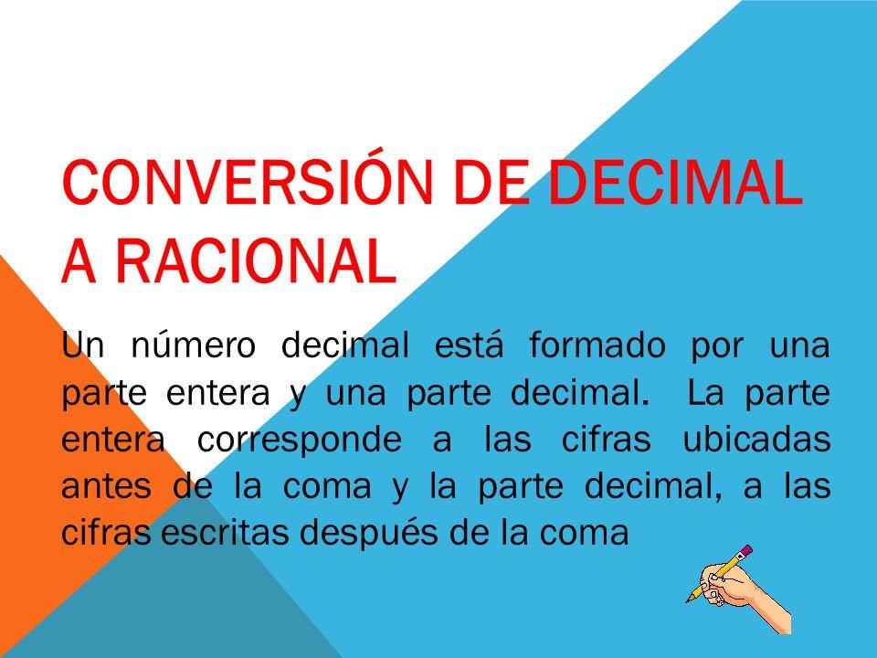 CONVERSIÓN DE DECIMAL A RACIONAL Un número decimal está formado por una parte entera y una parte decimal. La parte entera corresponde a las cifras ubi