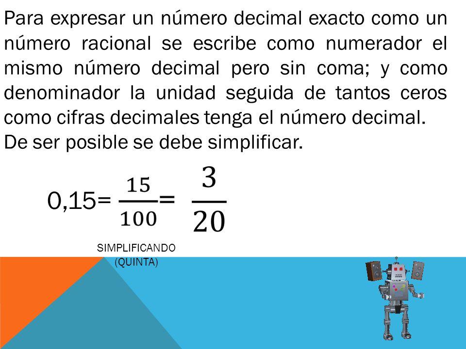 Para expresar un número decimal exacto como un número racional se escribe como numerador el mismo número decimal pero sin coma; y como denominador la
