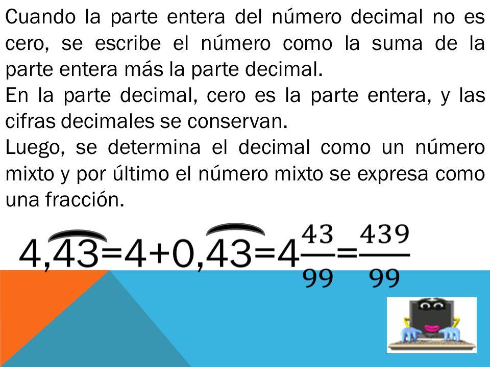Cuando la parte entera del número decimal no es cero, se escribe el número como la suma de la parte entera más la parte decimal. En la parte decimal,