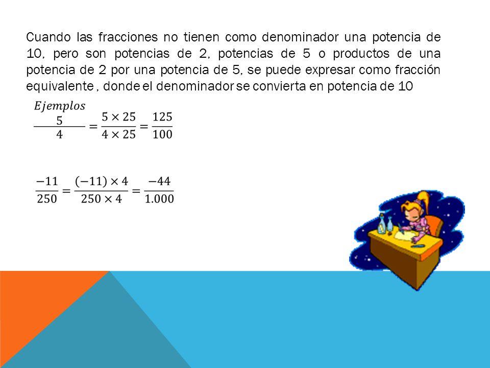 Cuando las fracciones no tienen como denominador una potencia de 10, pero son potencias de 2, potencias de 5 o productos de una potencia de 2 por una