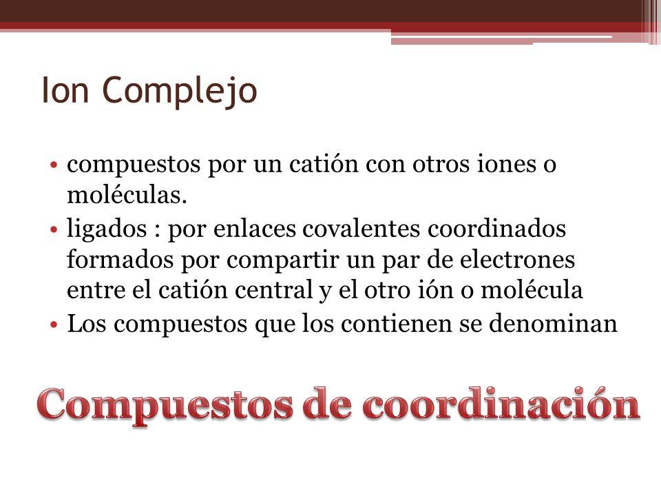 Ion Complejo compuestos por un catión con otros iones o moléculas. ligados : por enlaces covalentes coordinados formados por compartir un par de elect
