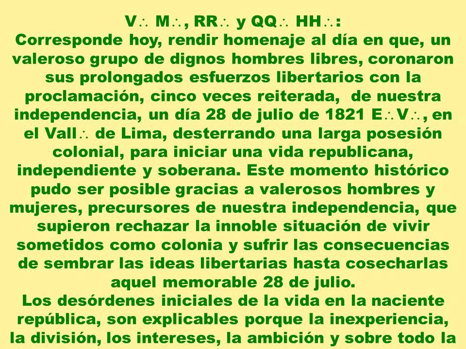 V M, RR y QQ HH : Corresponde hoy, rendir homenaje al día en que, un valeroso grupo de dignos hombres libres, coronaron sus prolongados esfuerzos libertarios con la proclamación, cinco veces reiterada, de nuestra independencia, un día 28 de julio de 1821 E V, en el Vall de Lima, desterrando una larga posesión colonial, para iniciar una vida republicana, independiente y soberana.