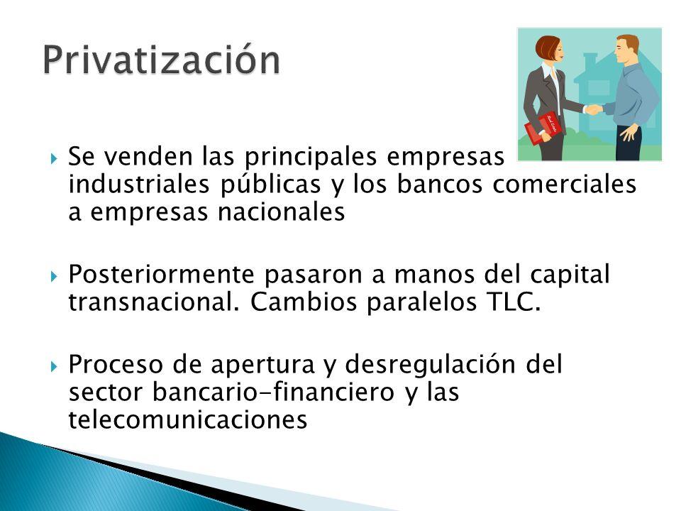 Se venden las principales empresas industriales públicas y los bancos comerciales a empresas nacionales Posteriormente pasaron a manos del capital transnacional.