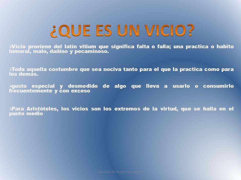 Vicio proviene del latín vitium que significa falta o falla; una practica o habito inmoral, malo, dañino y pecaminoso. Toda aquella costumbre que sea