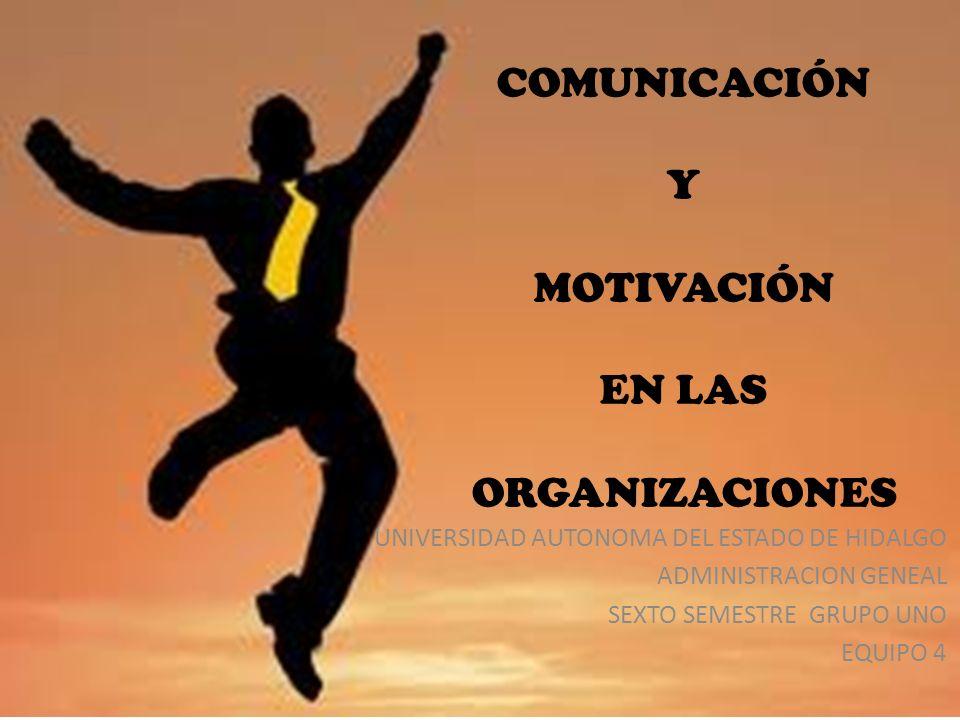 COMUNICACIÓN Y MOTIVACIÓN EN LAS ORGANIZACIONES UNIVERSIDAD AUTONOMA DEL ESTADO DE HIDALGO ADMINISTRACION GENEAL SEXTO SEMESTRE GRUPO UNO EQUIPO 4
