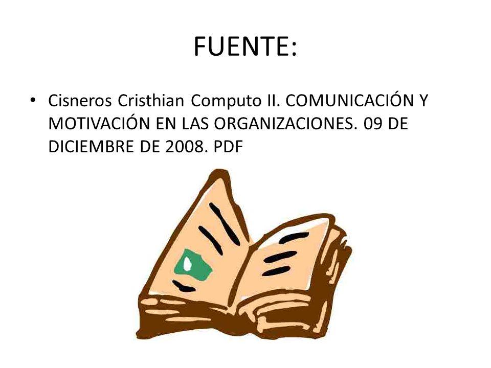 FUENTE: Cisneros Cristhian Computo II. COMUNICACIÓN Y MOTIVACIÓN EN LAS ORGANIZACIONES. 09 DE DICIEMBRE DE 2008. PDF