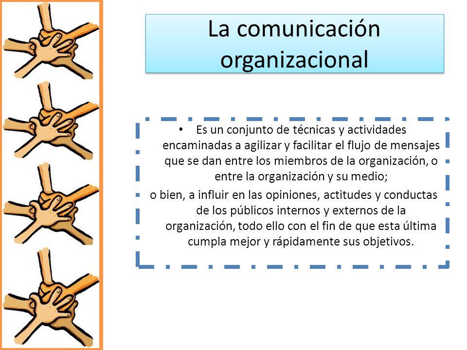 La comunicación organizacional Es un conjunto de técnicas y actividades encaminadas a agilizar y facilitar el flujo de mensajes que se dan entre los m