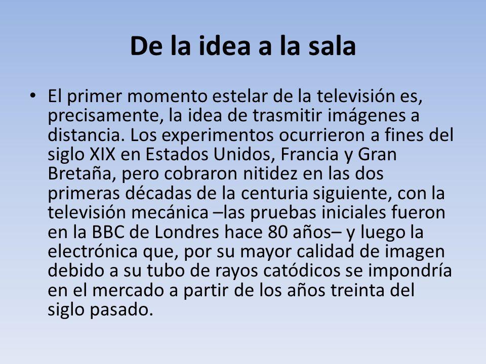 De la idea a la sala El primer momento estelar de la televisión es, precisamente, la idea de trasmitir imágenes a distancia. Los experimentos ocurrier