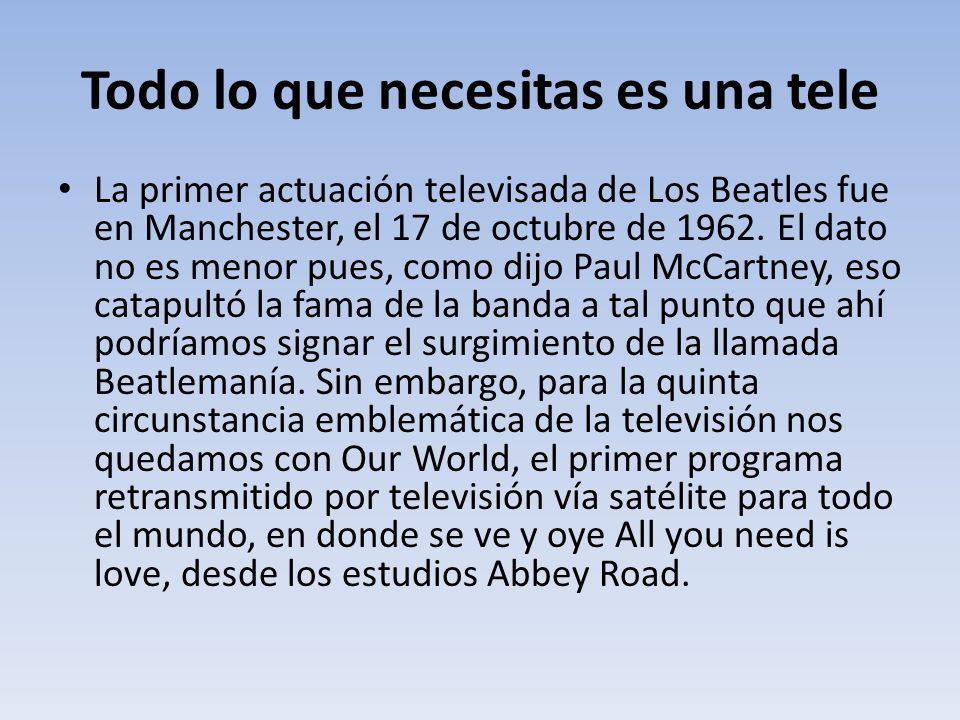 Todo lo que necesitas es una tele La primer actuación televisada de Los Beatles fue en Manchester, el 17 de octubre de 1962. El dato no es menor pues,